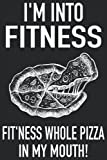 I'm Into Fitness Fit'ness Whole Pizza In My Mouth!: Funny Fitness Gym Workout Pizza Gourmet Notebook I Pizza...