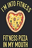 I'm Into Fitness Fit'ness Pizza In My Mouth: Funny Fitness Gym Workout Pizza Gourmet Notebook I Pizza Lover...