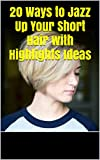 20 Ways to Jazz Up Your Short Hair with Highlights Ideas (English Edition)