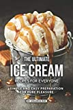 The Ultimate Ice Cream Recipes for Everyone: Simple and Easy Preparation for Pure Pleasure