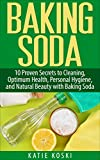 Baking Soda: 10 Proven Secrets to Cleaning, Optimum Health, Personal Hygiene, and Natural Beauty with Baking...